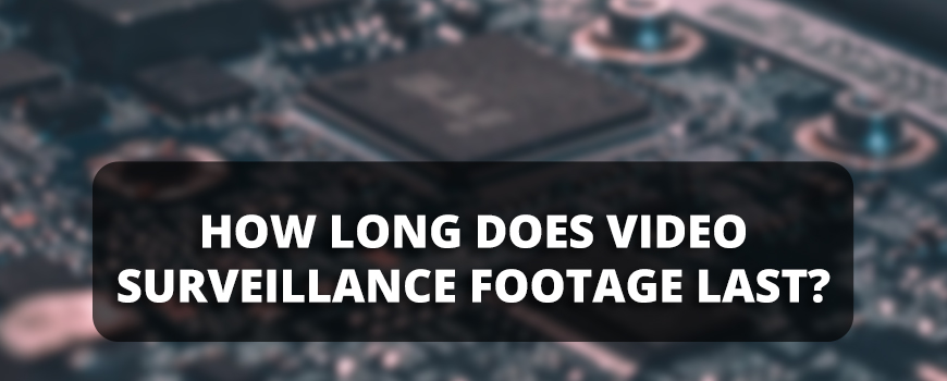 How Long Do Security Camera Systems Keep Video Surveillance Footage?